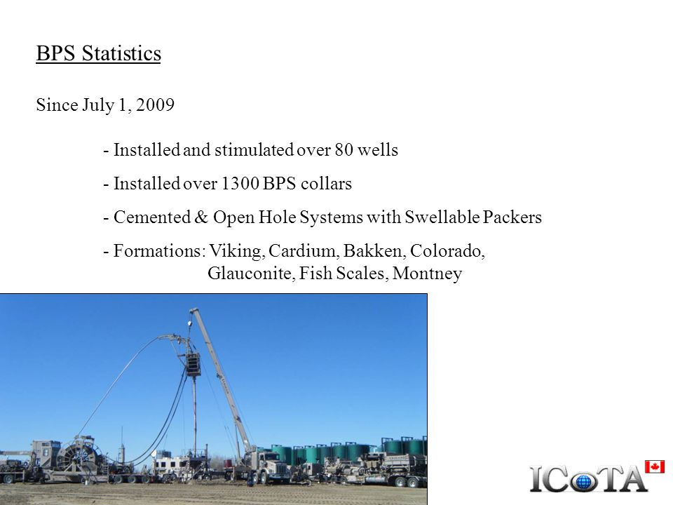 BPS Statistics Since July 1, 2009 - Installed and stimulated over 80 wells - Installed over 1300 BPS collars - Cemented & Open Hole Systems with Swell