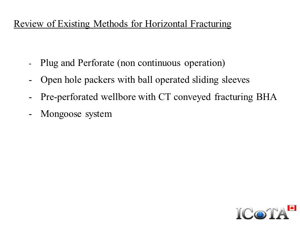 Review of Existing Methods for Horizontal Fracturing - Plug and Perforate (non continuous operation) - Open hole packers with ball operated sliding sl