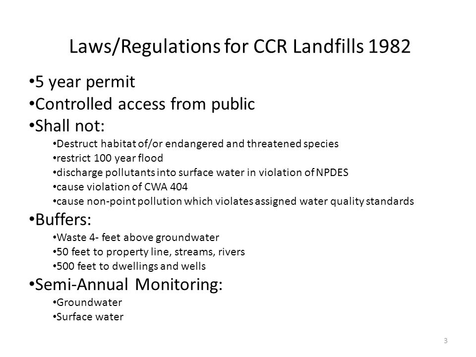 Laws/Regulations for CCR Landfills 1982 5 year permit Controlled access from public Shall not: Destruct habitat of/or endangered and threatened species restrict 100 year flood discharge pollutants into surface water in violation of NPDES cause violation of CWA 404 cause non-point pollution which violates assigned water quality standards Buffers: Waste 4- feet above groundwater 50 feet to property line, streams, rivers 500 feet to dwellings and wells Semi-Annual Monitoring: Groundwater Surface water 3