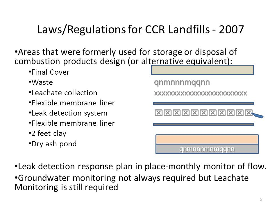 Laws/Regulations for CCR Landfills - 2007 Areas that were formerly used for storage or disposal of combustion products design (or alternative equivalent): Final Cover qnmnnnmqqnn Waste qnmnnnmqqnn xxxxxxxxxxxxxxxxxxxxxxxxx Leachate collection xxxxxxxxxxxxxxxxxxxxxxxxx Flexible membrane liner  Leak detection system  Flexible membrane liner 2 feet clay Dry ash pond Leak detection response plan in place-monthly monitor of flow.