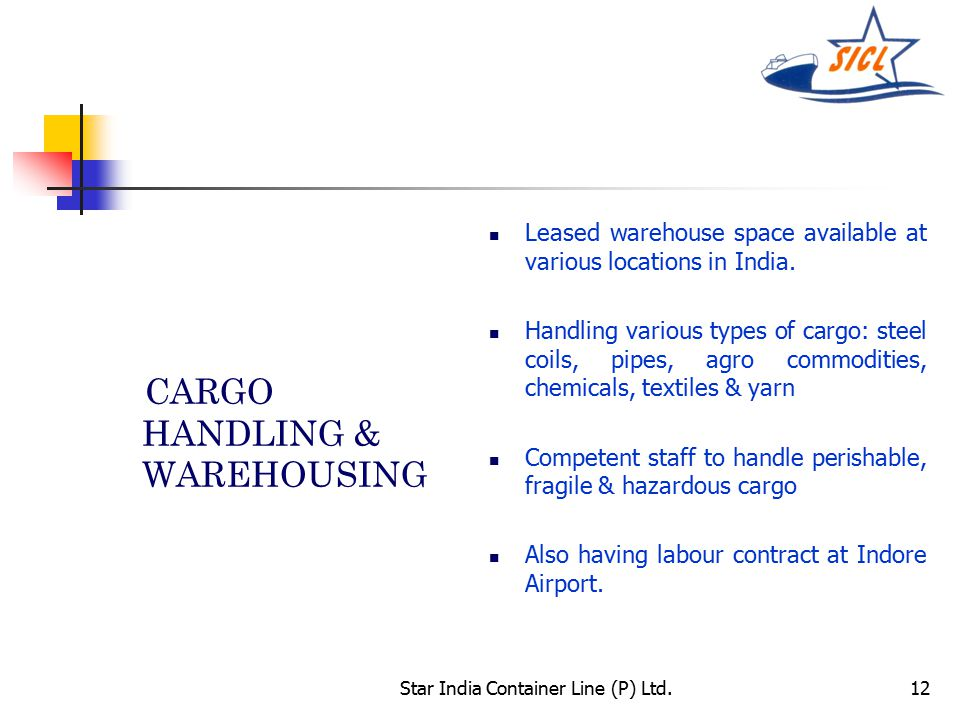 Star India Container Line (P) Ltd.12 CARGO HANDLING & WAREHOUSING Leased warehouse space available at various locations in India.