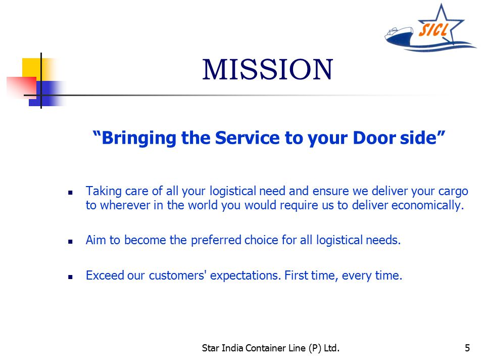 5 MISSION Bringing the Service to your Door side Taking care of all your logistical need and ensure we deliver your cargo to wherever in the world you would require us to deliver economically.