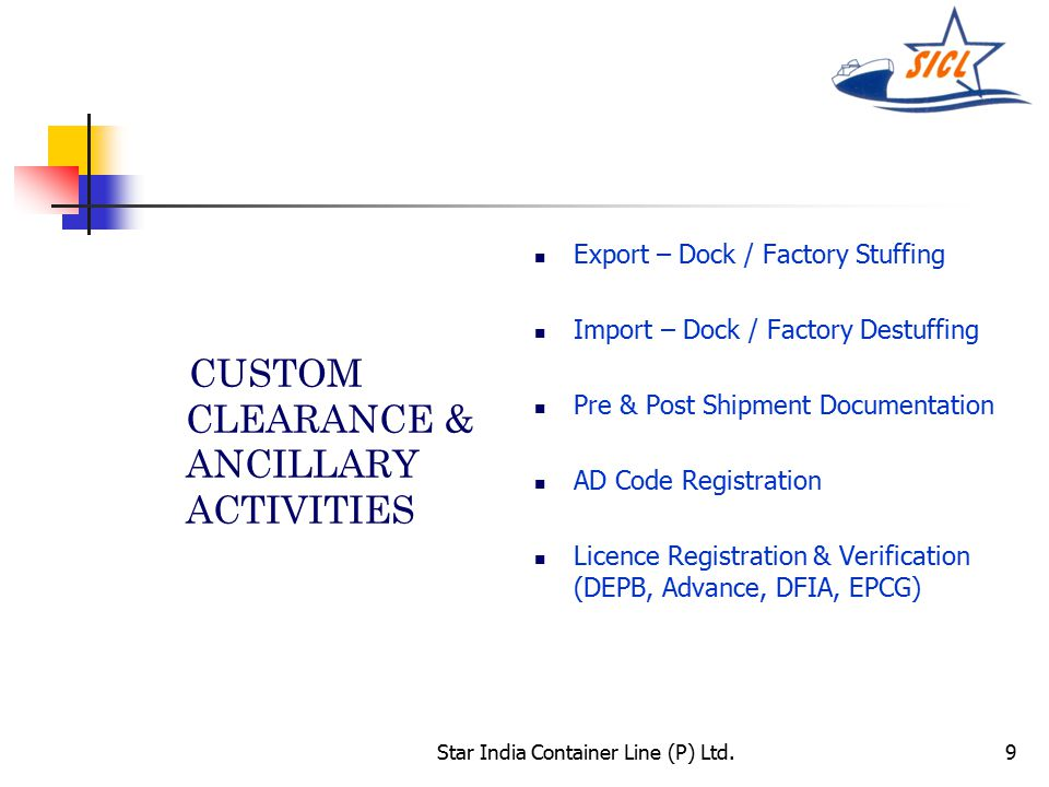 Star India Container Line (P) Ltd.9 CUSTOM CLEARANCE & ANCILLARY ACTIVITIES Export – Dock / Factory Stuffing Import – Dock / Factory Destuffing Pre & Post Shipment Documentation AD Code Registration Licence Registration & Verification (DEPB, Advance, DFIA, EPCG)