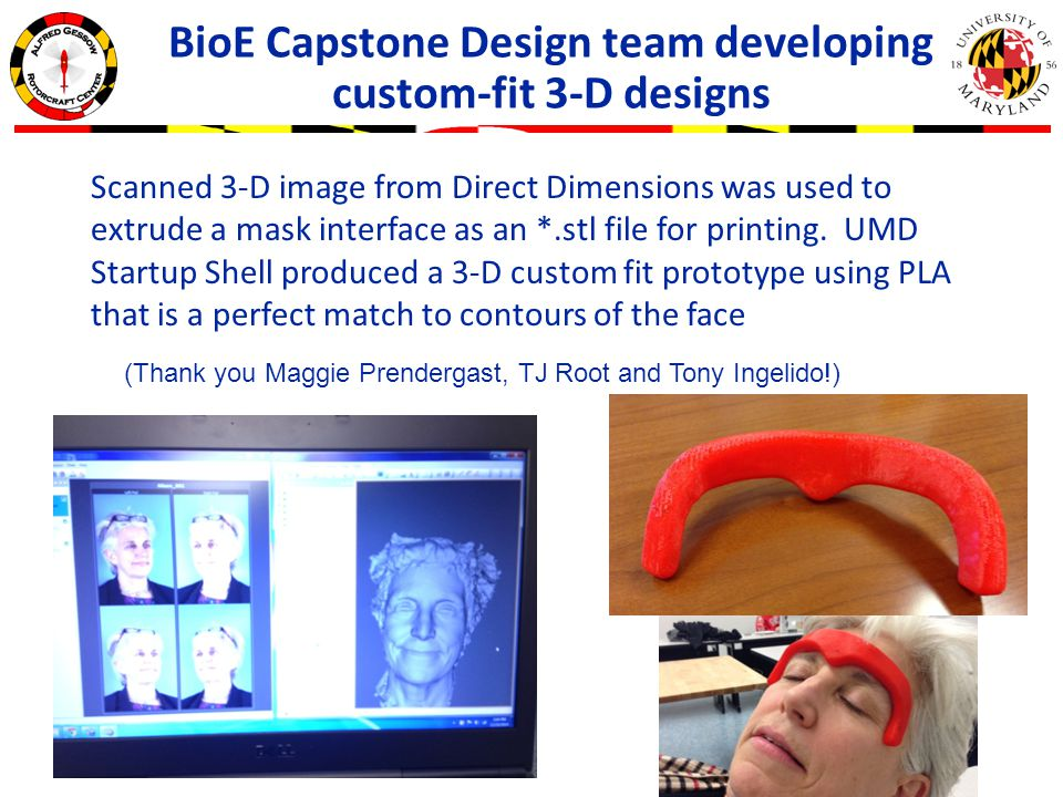 BioE Capstone Design team developing custom-fit 3-D designs Scanned 3-D image from Direct Dimensions was used to extrude a mask interface as an *.stl file for printing.
