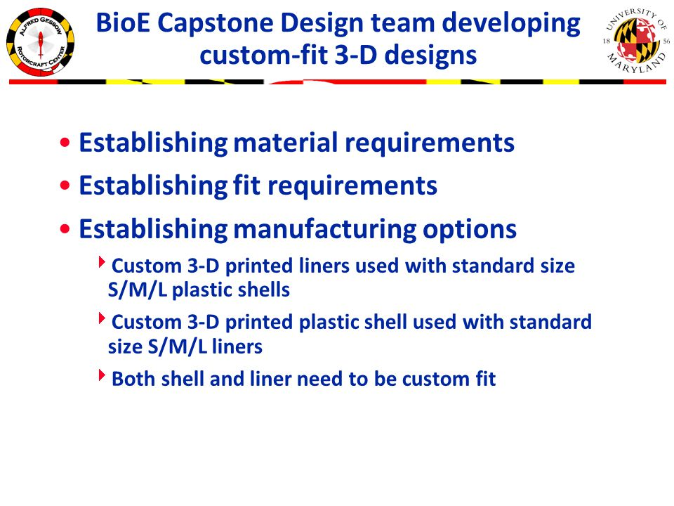 BioE Capstone Design team developing custom-fit 3-D designs Establishing material requirements Establishing fit requirements Establishing manufacturing options  Custom 3-D printed liners used with standard size S/M/L plastic shells  Custom 3-D printed plastic shell used with standard size S/M/L liners  Both shell and liner need to be custom fit