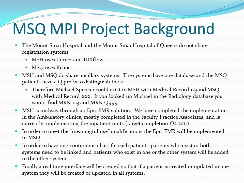 MSQ MPI Project Background The Mount Sinai Hospital and the Mount Sinai Hospital of Queens do not share registration systems MSH uses Cerner and IDXflow MSQ uses Keane MSH and MSQ do share ancillary systems.