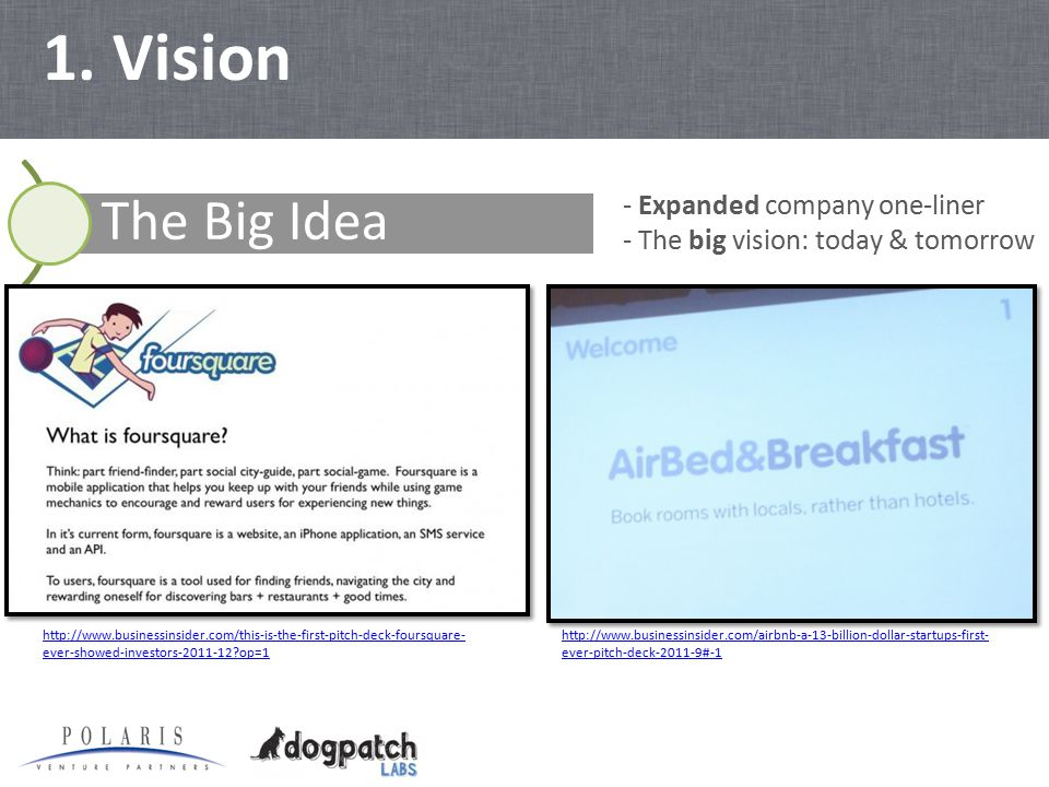 1. Vision The Big Idea - Expanded company one-liner - The big vision: today & tomorrow http://www.businessinsider.com/this-is-the-first-pitch-deck-fou