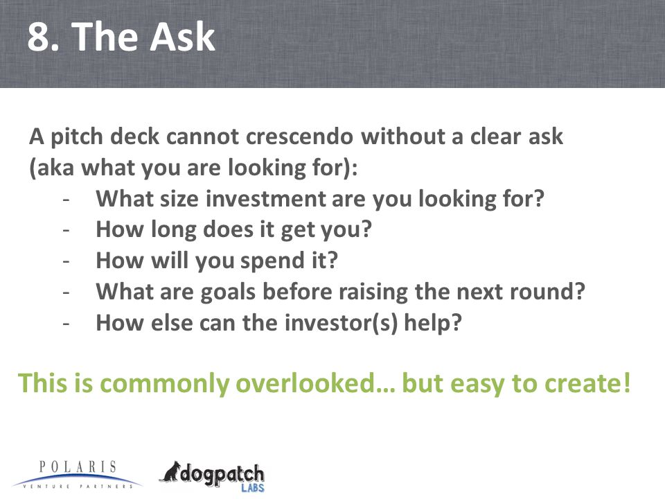 8. The Ask A pitch deck cannot crescendo without a clear ask (aka what you are looking for): -What size investment are you looking for? -How long does