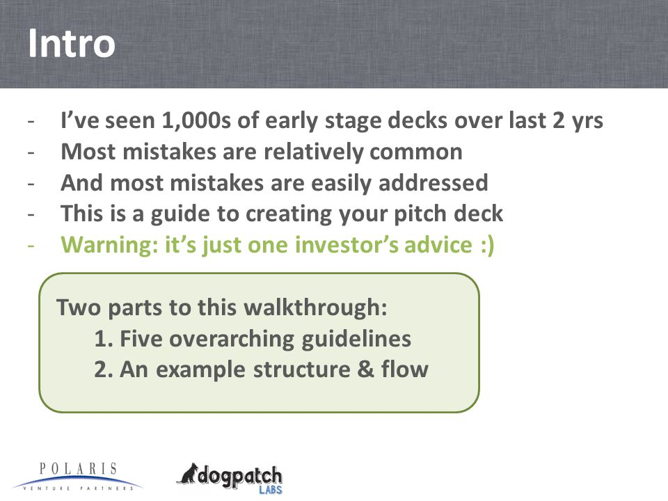 Intro -I've seen 1,000s of early stage decks over last 2 yrs -Most mistakes are relatively common -And most mistakes are easily addressed -This is a guide to creating your pitch deck -Warning: it's just one investor's advice :) Two parts to this walkthrough: 1.