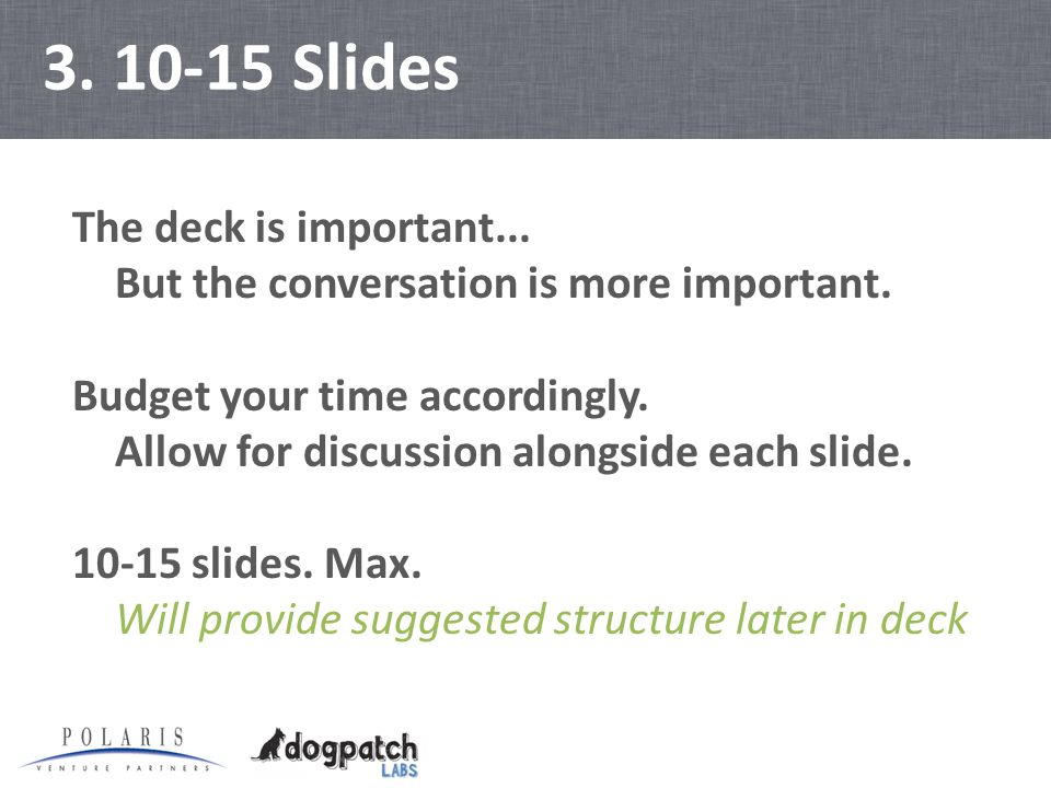 3. 10-15 Slides The deck is important... But the conversation is more important.