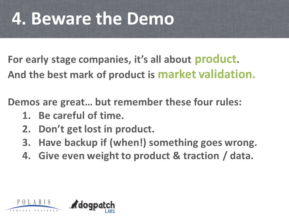 4. Beware the Demo For early stage companies, it's all about product.