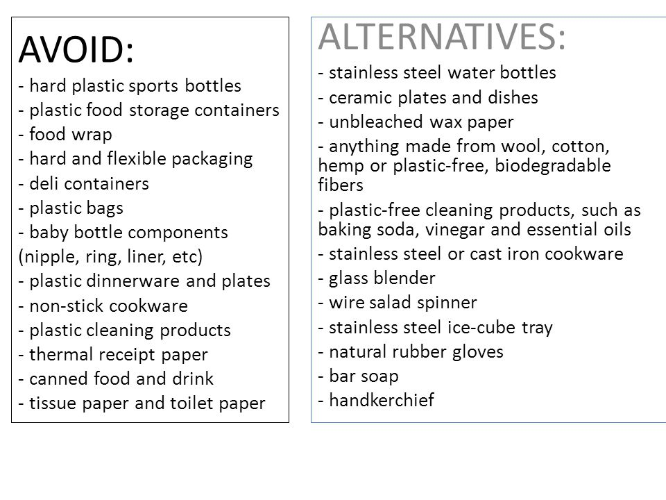 AVOID: - hard plastic sports bottles - plastic food storage containers - food wrap - hard and flexible packaging - deli containers - plastic bags - ba