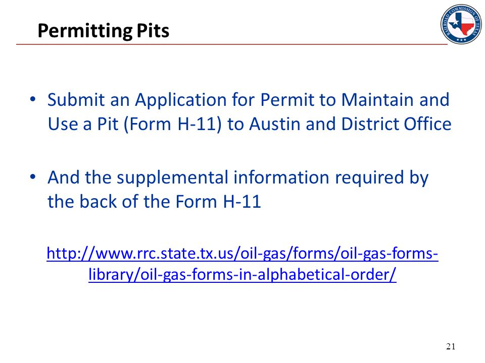 Permitting Pits Submit an Application for Permit to Maintain and Use a Pit (Form H-11) to Austin and District Office And the supplemental information required by the back of the Form H-11 http://www.rrc.state.tx.us/oil-gas/forms/oil-gas-forms- library/oil-gas-forms-in-alphabetical-order/ 21