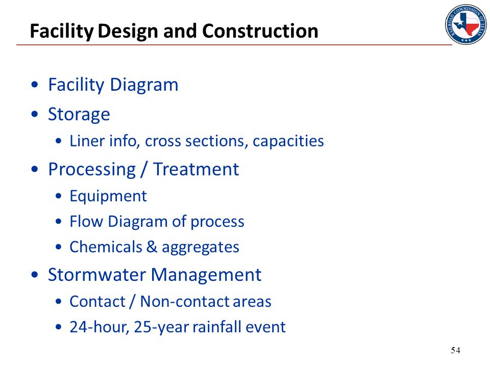 Facility Design and Construction Facility Diagram Storage Liner info, cross sections, capacities Processing / Treatment Equipment Flow Diagram of process Chemicals & aggregates Stormwater Management Contact / Non-contact areas 24-hour, 25-year rainfall event 54