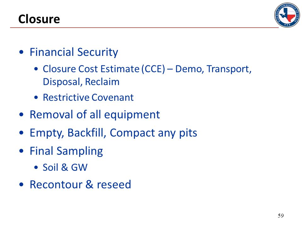 Closure Financial Security Closure Cost Estimate (CCE) – Demo, Transport, Disposal, Reclaim Restrictive Covenant Removal of all equipment Empty, Backfill, Compact any pits Final Sampling Soil & GW Recontour & reseed 59