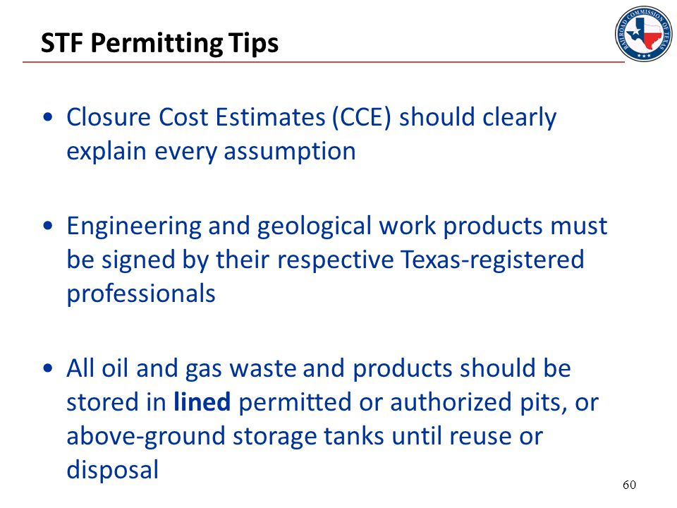 STF Permitting Tips Closure Cost Estimates (CCE) should clearly explain every assumption Engineering and geological work products must be signed by their respective Texas-registered professionals All oil and gas waste and products should be stored in lined permitted or authorized pits, or above-ground storage tanks until reuse or disposal 60