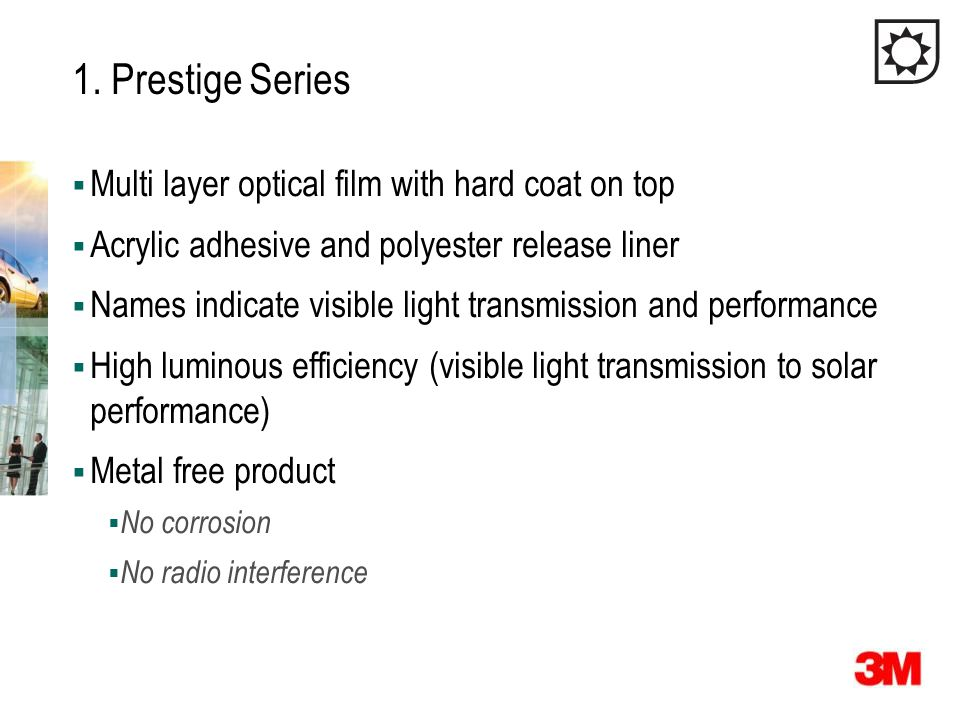 1. Prestige Series  Multi layer optical film with hard coat on top  Acrylic adhesive and polyester release liner  Names indicate visible light tran