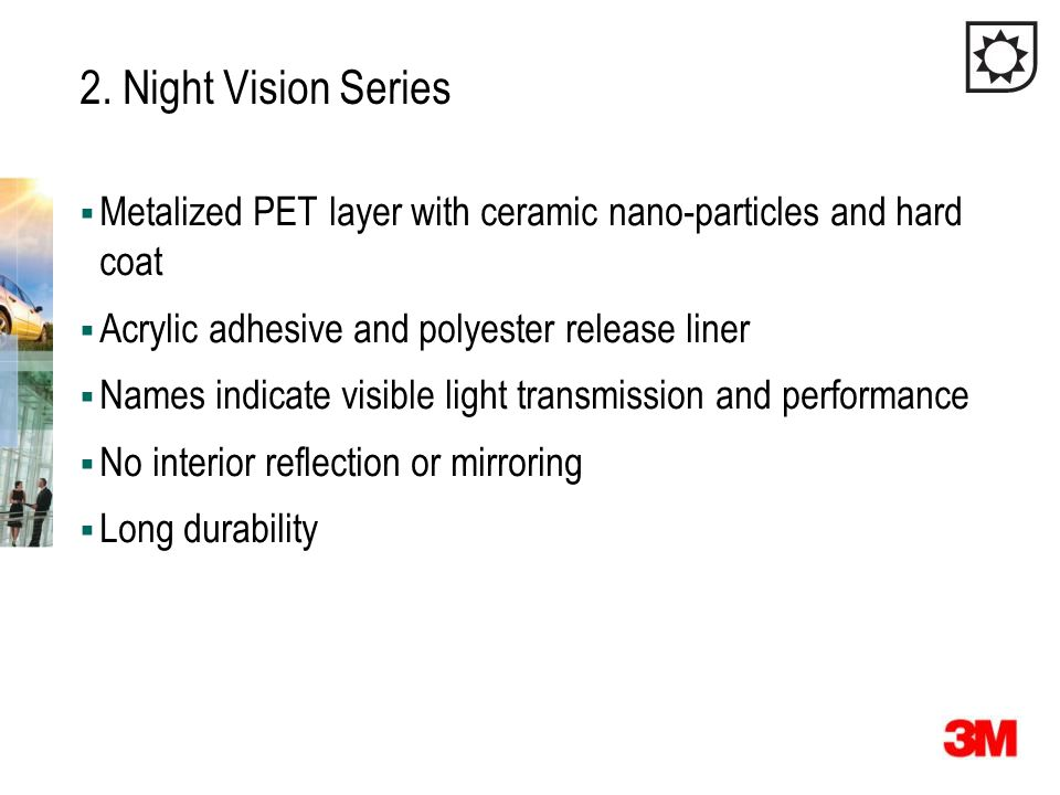 2. Night Vision Series  Metalized PET layer with ceramic nano-particles and hard coat  Acrylic adhesive and polyester release liner  Names indicate