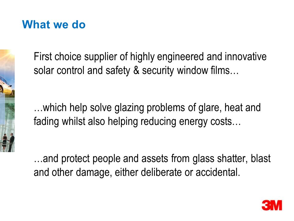 What we do First choice supplier of highly engineered and innovative solar control and safety & security window films… …which help solve glazing problems of glare, heat and fading whilst also helping reducing energy costs… …and protect people and assets from glass shatter, blast and other damage, either deliberate or accidental.