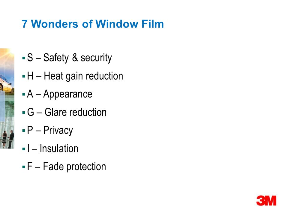 7 Wonders of Window Film  S – Safety & security  H – Heat gain reduction  A – Appearance  G – Glare reduction  P – Privacy  I – Insulation  F – Fade protection