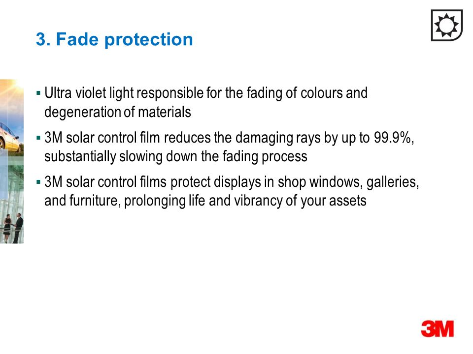 3. Fade protection  Ultra violet light responsible for the fading of colours and degeneration of materials  3M solar control film reduces the damagi