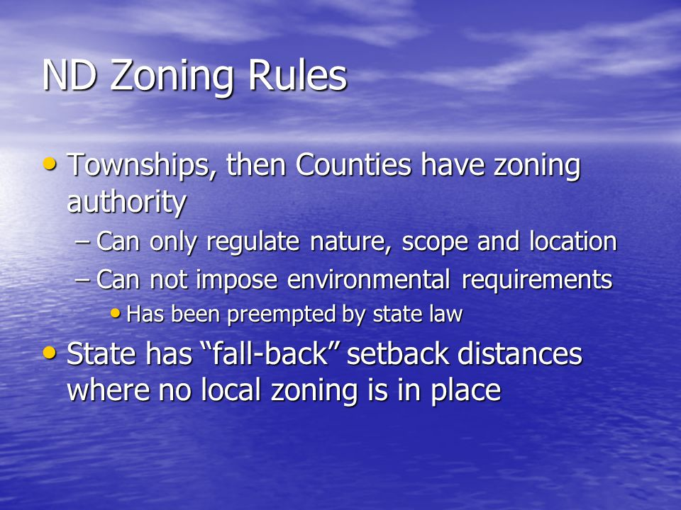 ND Zoning Rules Townships, then Counties have zoning authority Townships, then Counties have zoning authority –Can only regulate nature, scope and location –Can not impose environmental requirements Has been preempted by state law Has been preempted by state law State has fall-back setback distances where no local zoning is in place State has fall-back setback distances where no local zoning is in place