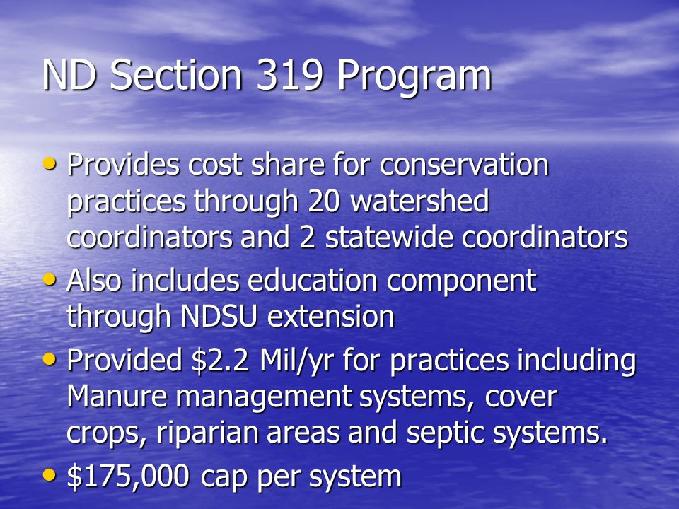 ND Section 319 Program Provides cost share for conservation practices through 20 watershed coordinators and 2 statewide coordinators Provides cost share for conservation practices through 20 watershed coordinators and 2 statewide coordinators Also includes education component through NDSU extension Also includes education component through NDSU extension Provided $2.2 Mil/yr for practices including Manure management systems, cover crops, riparian areas and septic systems.