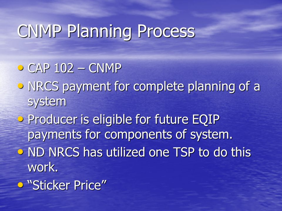 CNMP Planning Process CAP 102 – CNMP CAP 102 – CNMP NRCS payment for complete planning of a system NRCS payment for complete planning of a system Producer is eligible for future EQIP payments for components of system.