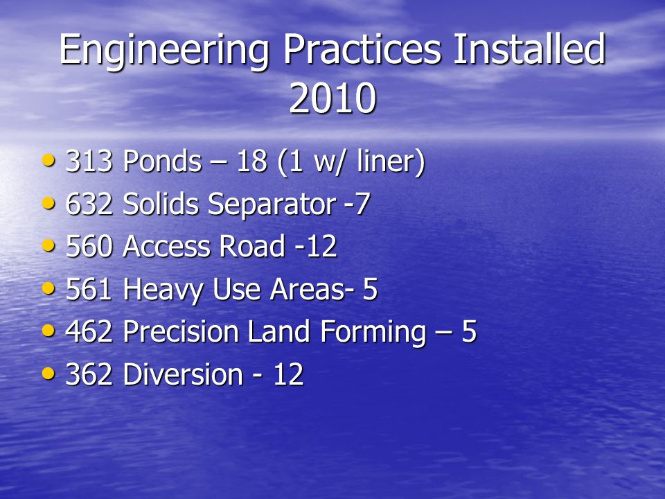 Engineering Practices Installed 2010 313 Ponds – 18 (1 w/ liner) 313 Ponds – 18 (1 w/ liner) 632 Solids Separator -7 632 Solids Separator -7 560 Access Road -12 560 Access Road -12 561 Heavy Use Areas- 5 561 Heavy Use Areas- 5 462 Precision Land Forming – 5 462 Precision Land Forming – 5 362 Diversion - 12 362 Diversion - 12
