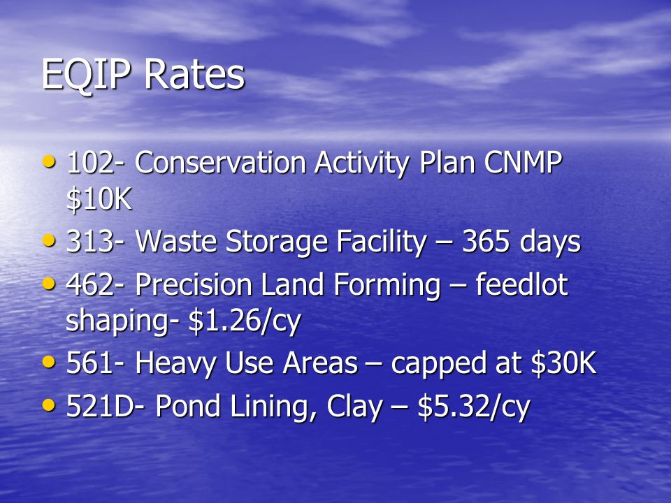EQIP Rates 102- Conservation Activity Plan CNMP $10K 102- Conservation Activity Plan CNMP $10K 313- Waste Storage Facility – 365 days 313- Waste Storage Facility – 365 days 462- Precision Land Forming – feedlot shaping- $1.26/cy 462- Precision Land Forming – feedlot shaping- $1.26/cy 561- Heavy Use Areas – capped at $30K 561- Heavy Use Areas – capped at $30K 521D- Pond Lining, Clay – $5.32/cy 521D- Pond Lining, Clay – $5.32/cy