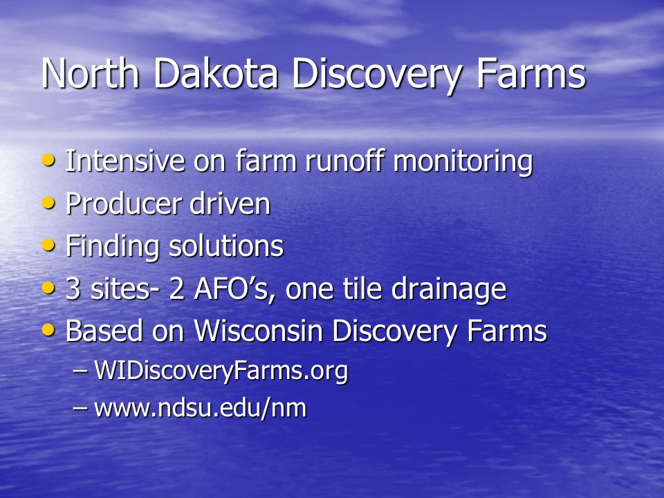 North Dakota Discovery Farms Intensive on farm runoff monitoring Intensive on farm runoff monitoring Producer driven Producer driven Finding solutions Finding solutions 3 sites- 2 AFO's, one tile drainage 3 sites- 2 AFO's, one tile drainage Based on Wisconsin Discovery Farms Based on Wisconsin Discovery Farms –WIDiscoveryFarms.org –www.ndsu.edu/nm