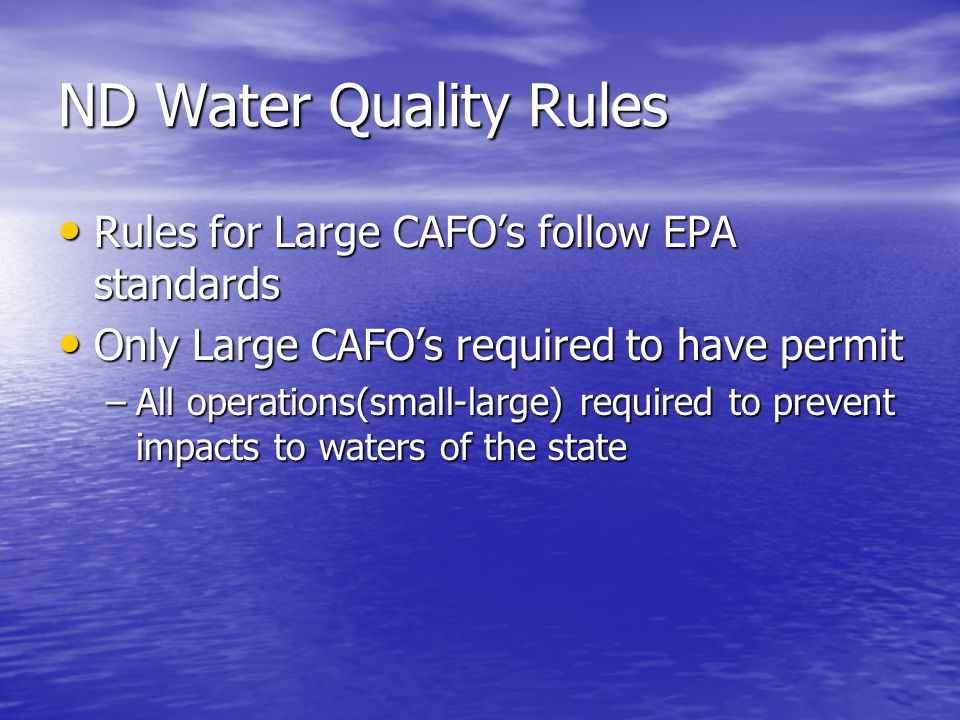 ND Water Quality Rules Rules for Large CAFO's follow EPA standards Rules for Large CAFO's follow EPA standards Only Large CAFO's required to have permit Only Large CAFO's required to have permit –All operations(small-large) required to prevent impacts to waters of the state
