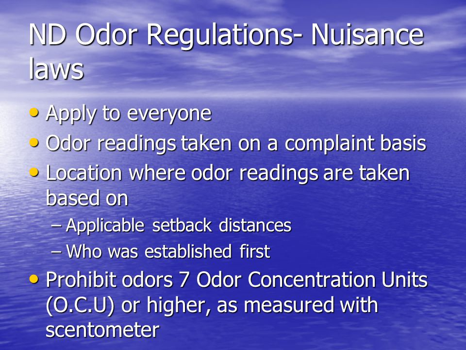 ND Odor Regulations- Nuisance laws Apply to everyone Apply to everyone Odor readings taken on a complaint basis Odor readings taken on a complaint basis Location where odor readings are taken based on Location where odor readings are taken based on –Applicable setback distances –Who was established first Prohibit odors 7 Odor Concentration Units (O.C.U) or higher, as measured with scentometer Prohibit odors 7 Odor Concentration Units (O.C.U) or higher, as measured with scentometer