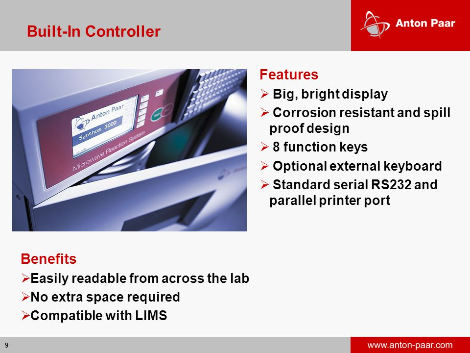 9 Built-In Controller Features  Big, bright display  Corrosion resistant and spill proof design  8 function keys  Optional external keyboard  Standard serial RS232 and parallel printer port Benefits  Easily readable from across the lab  No extra space required  Compatible with LIMS