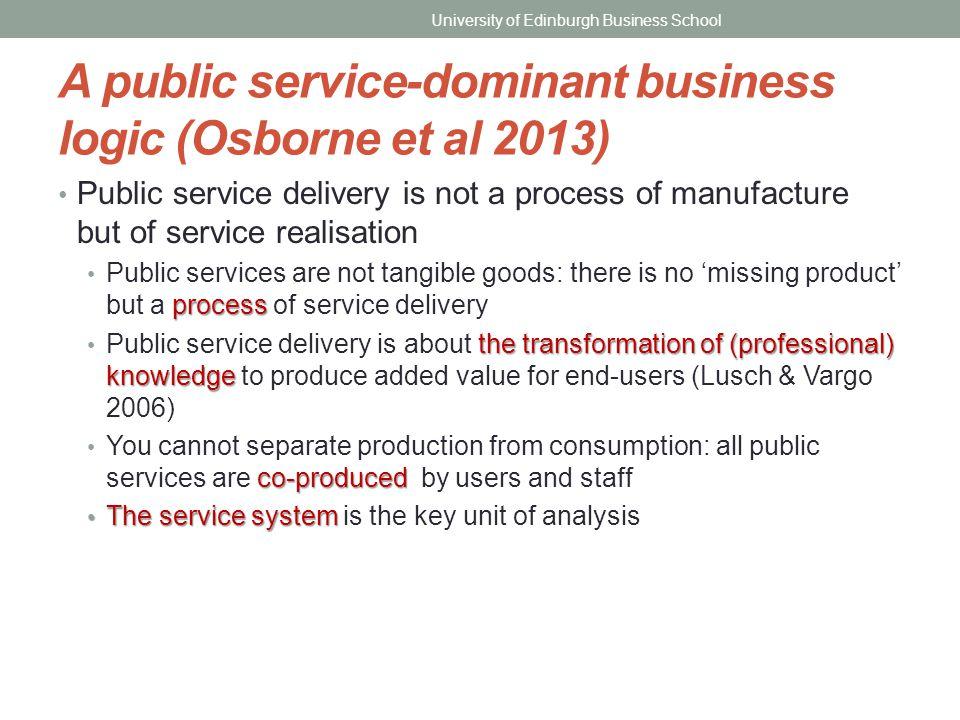 A public service-dominant business logic (Osborne et al 2013) Public service delivery is not a process of manufacture but of service realisation proce