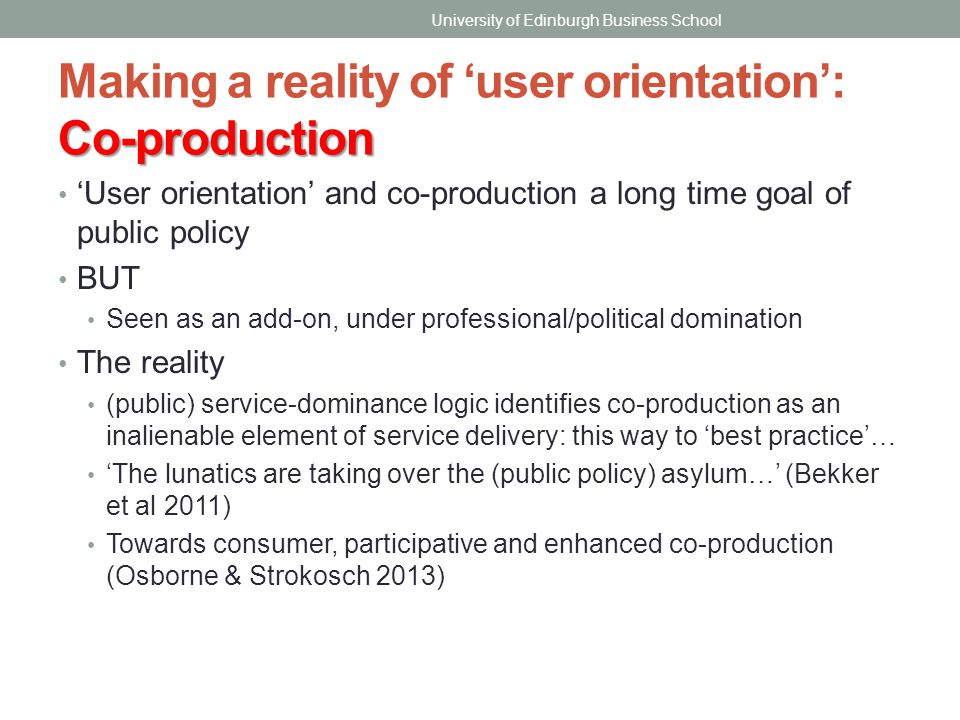 Co-production Making a reality of 'user orientation': Co-production 'User orientation' and co-production a long time goal of public policy BUT Seen as