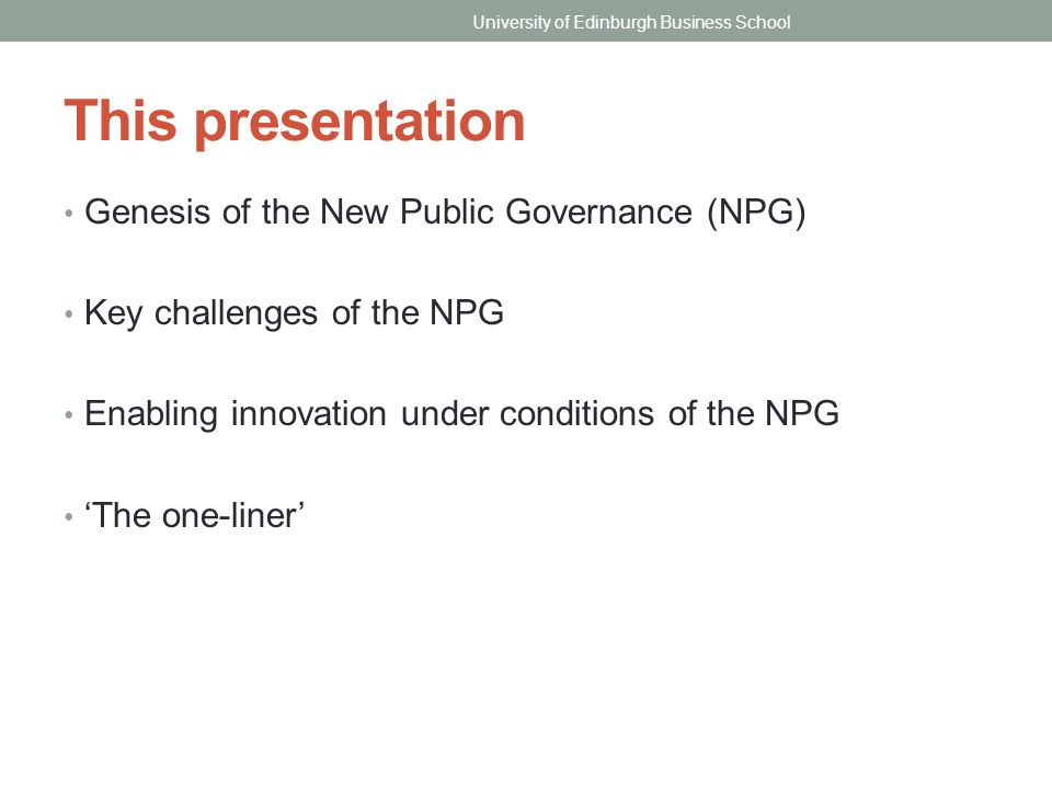 This presentation Genesis of the New Public Governance (NPG) Key challenges of the NPG Enabling innovation under conditions of the NPG 'The one-liner' University of Edinburgh Business School