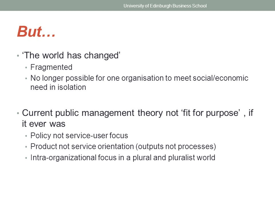 But… 'The world has changed' Fragmented No longer possible for one organisation to meet social/economic need in isolation Current public management th