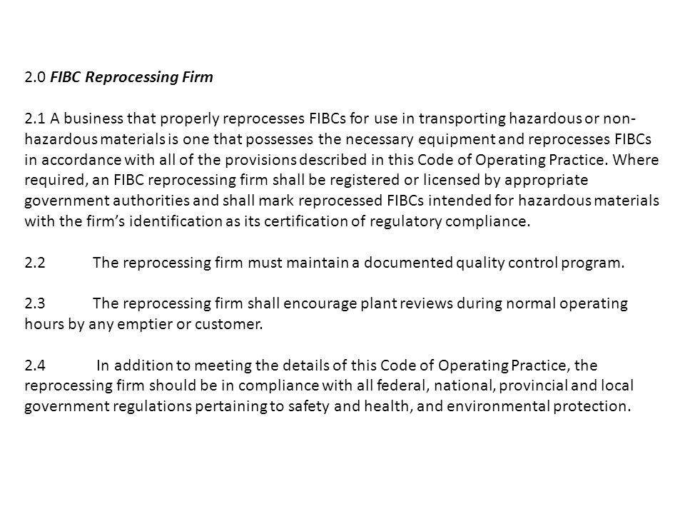 2.0 FIBC Reprocessing Firm 2.1 A business that properly reprocesses FIBCs for use in transporting hazardous or non- hazardous materials is one that possesses the necessary equipment and reprocesses FIBCs in accordance with all of the provisions described in this Code of Operating Practice.