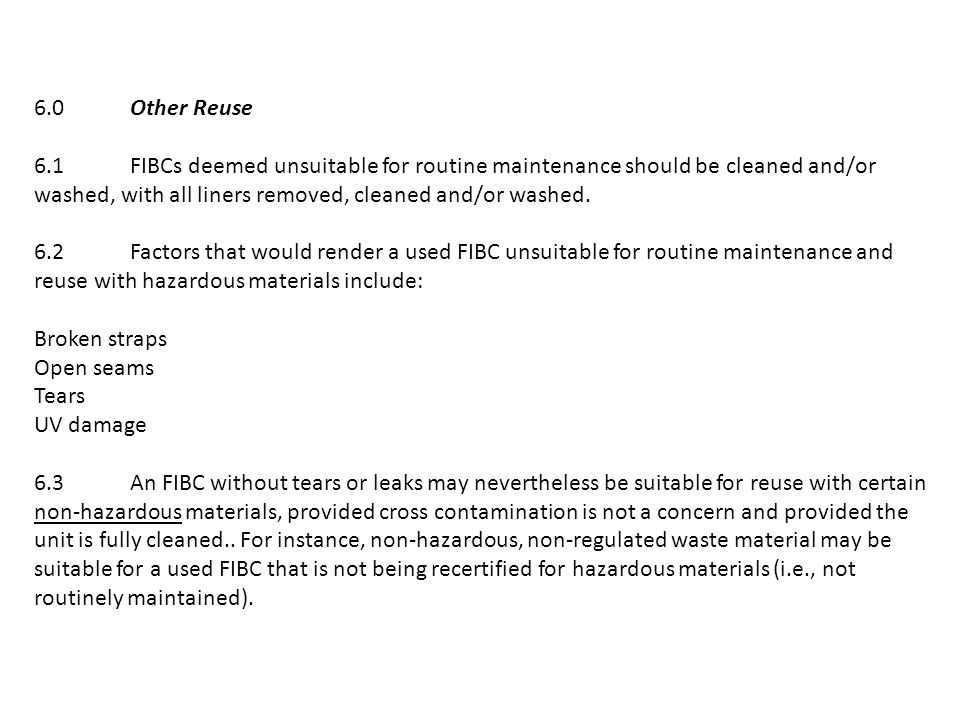 6.0Other Reuse 6.1FIBCs deemed unsuitable for routine maintenance should be cleaned and/or washed, with all liners removed, cleaned and/or washed.