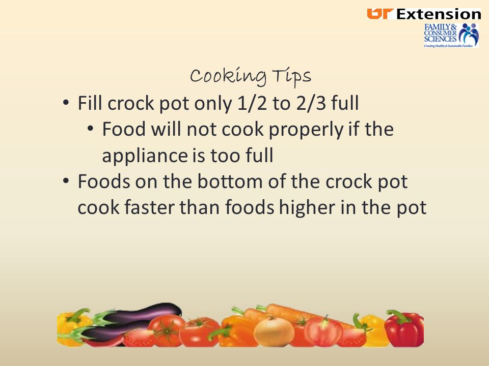 Cooking Tips Fill crock pot only 1/2 to 2/3 full Food will not cook properly if the appliance is too full Foods on the bottom of the crock pot cook faster than foods higher in the pot