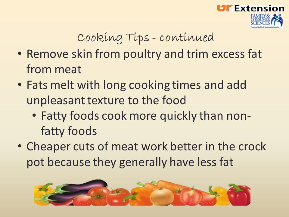 Cooking Tips – continued Place vegetables on bottom Lifting the lid will extend the cooking time by about 20 minutes For best results, cook ground meats in a skillet before adding to the crock pot Drain fat Add seafood during the last hour of cooking