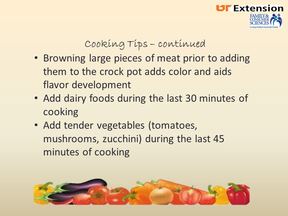 Cooking Tips – continued Liquids do not boil away in crock pot Reduce liquid by 1/3 to 1/2 if using a recipe not developed for crock pots (unless it is for soup or rice) Cayenne pepper or tabasco sauce should be added towards end of cooking time