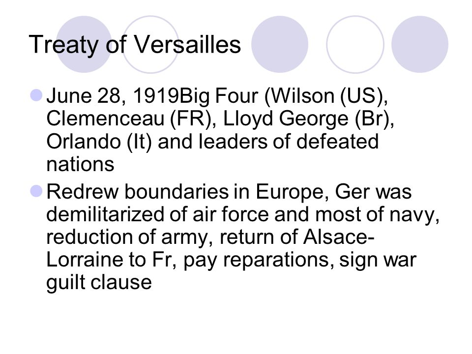 Treaty of Versailles June 28, 1919Big Four (Wilson (US), Clemenceau (FR), Lloyd George (Br), Orlando (It) and leaders of defeated nations Redrew boundaries in Europe, Ger was demilitarized of air force and most of navy, reduction of army, return of Alsace- Lorraine to Fr, pay reparations, sign war guilt clause
