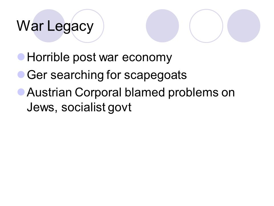 War Legacy Horrible post war economy Ger searching for scapegoats Austrian Corporal blamed problems on Jews, socialist govt