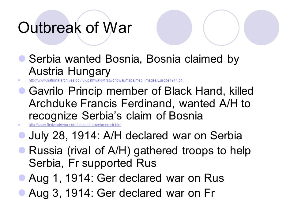 Outbreak of War Serbia wanted Bosnia, Bosnia claimed by Austria Hungary http://www.nationalarchives.gov.uk/pathways/firstworldwar/maps/map_images/Europe1914.gif Gavrilo Princip member of Black Hand, killed Archduke Francis Ferdinand, wanted A/H to recognize Serbia's claim of Bosnia http://www.firstworldwar.com/source/harrachmemoir.htm July 28, 1914: A/H declared war on Serbia Russia (rival of A/H) gathered troops to help Serbia, Fr supported Rus Aug 1, 1914: Ger declared war on Rus Aug 3, 1914: Ger declared war on Fr