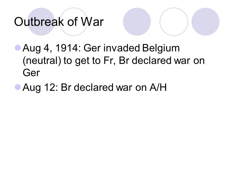 Outbreak of War Aug 4, 1914: Ger invaded Belgium (neutral) to get to Fr, Br declared war on Ger Aug 12: Br declared war on A/H