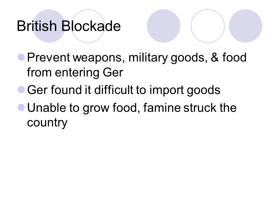British Blockade Prevent weapons, military goods, & food from entering Ger Ger found it difficult to import goods Unable to grow food, famine struck the country
