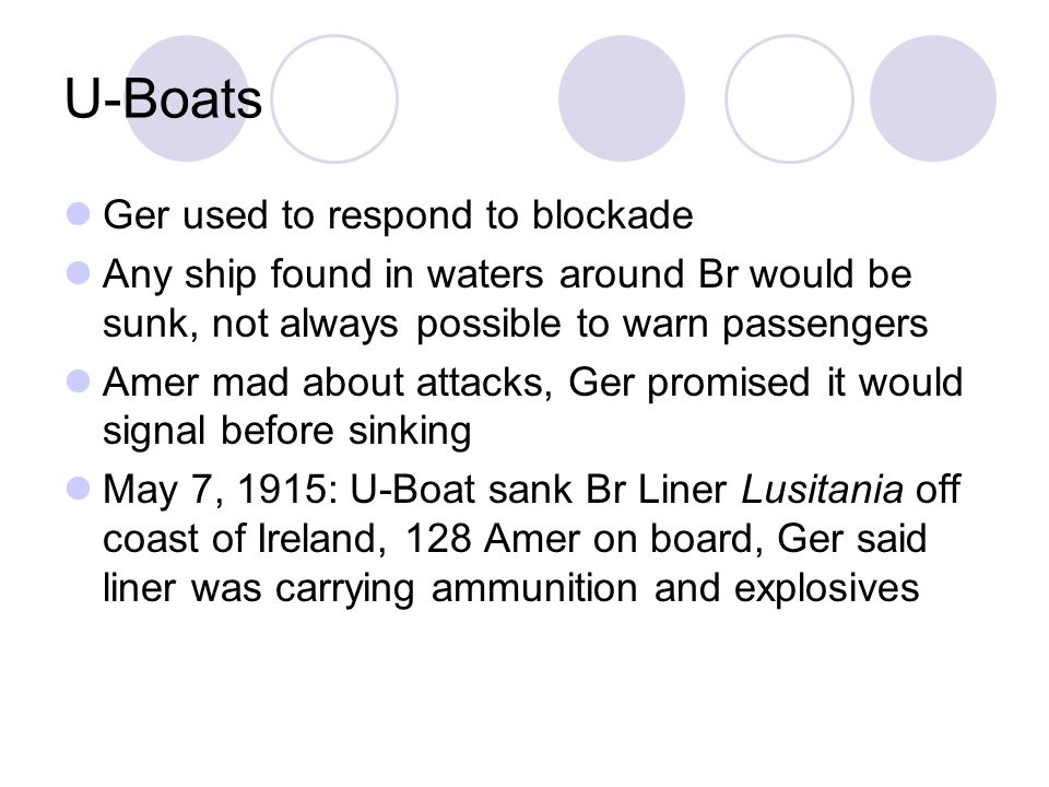 U-Boats Ger used to respond to blockade Any ship found in waters around Br would be sunk, not always possible to warn passengers Amer mad about attacks, Ger promised it would signal before sinking May 7, 1915: U-Boat sank Br Liner Lusitania off coast of Ireland, 128 Amer on board, Ger said liner was carrying ammunition and explosives