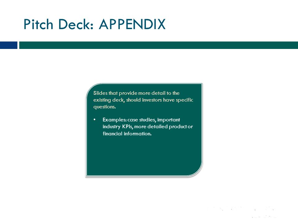Pitch Deck: APPENDIX Slides that provide more detail to the existing deck, should investors have specific questions. Examples: case studies, important